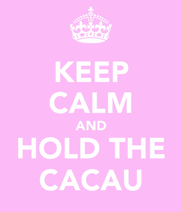 KEEP CALM AND HOLD THE CACAU