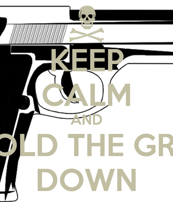 KEEP CALM AND HOLD THE GRIP DOWN