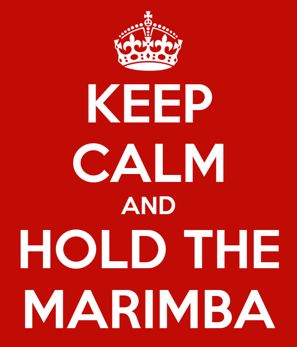 KEEP CALM AND HOLD THE MARIMBA