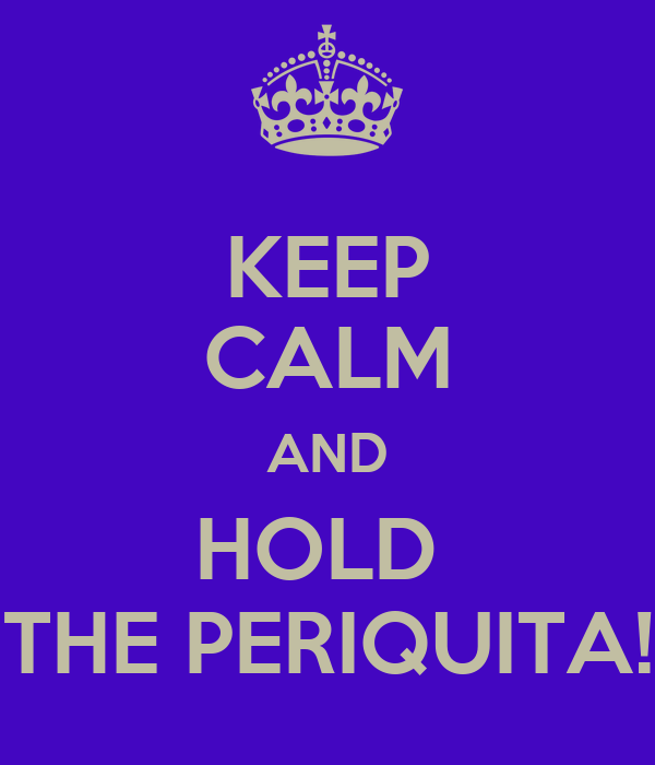 KEEP CALM AND HOLD  THE PERIQUITA!