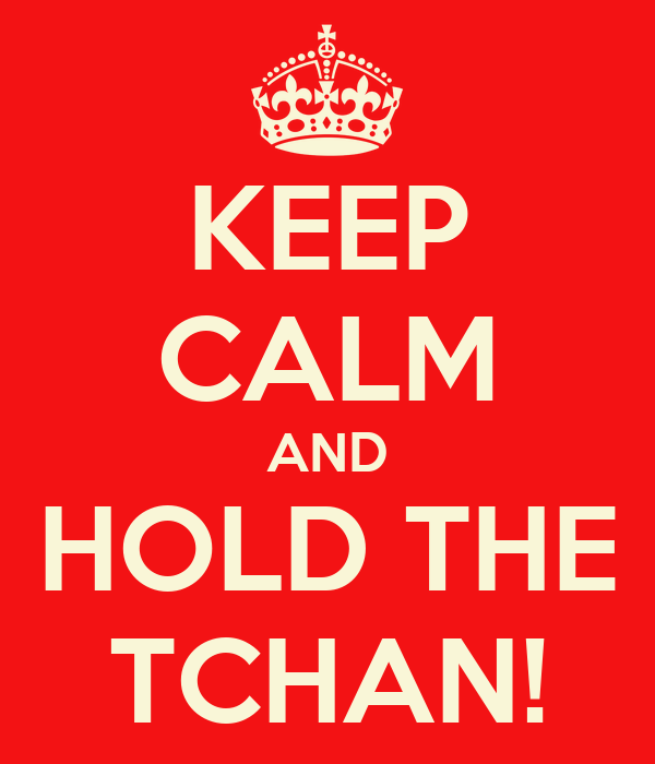 KEEP CALM AND HOLD THE TCHAN!