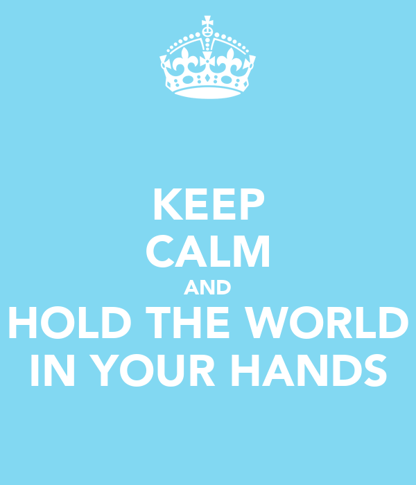 KEEP CALM AND HOLD THE WORLD IN YOUR HANDS