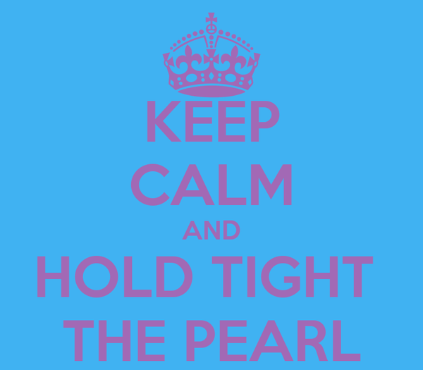KEEP CALM AND HOLD TIGHT  THE PEARL