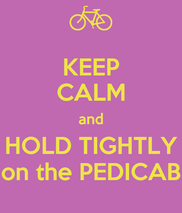 KEEP CALM and HOLD TIGHTLY on the PEDICAB