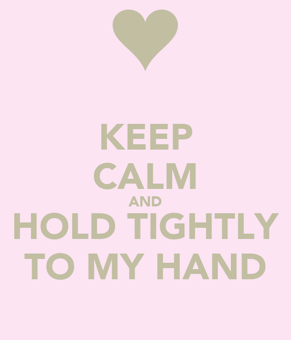 KEEP CALM AND HOLD TIGHTLY TO MY HAND