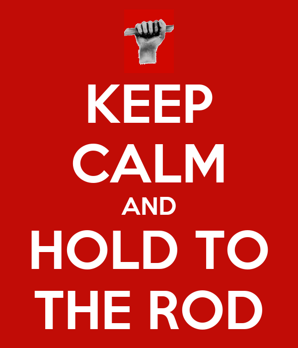 KEEP CALM AND HOLD TO THE ROD