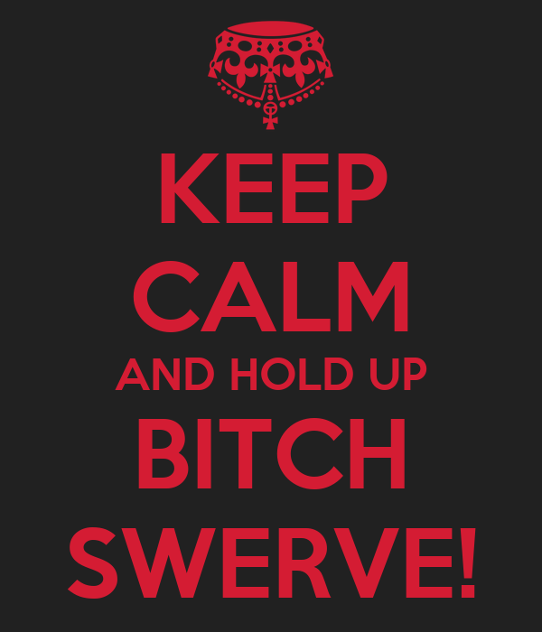 KEEP CALM AND HOLD UP BITCH SWERVE!
