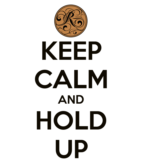 KEEP CALM AND HOLD UP