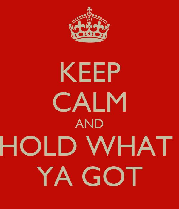 KEEP CALM AND HOLD WHAT  YA GOT