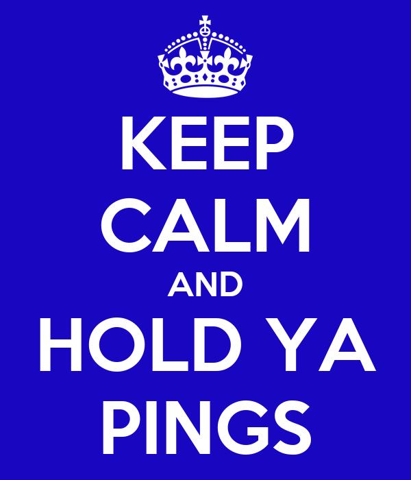 KEEP CALM AND HOLD YA PINGS