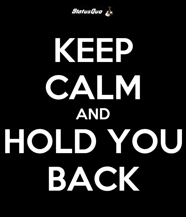 KEEP CALM AND HOLD YOU BACK