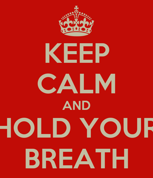 KEEP CALM AND HOLD YOUR BREATH