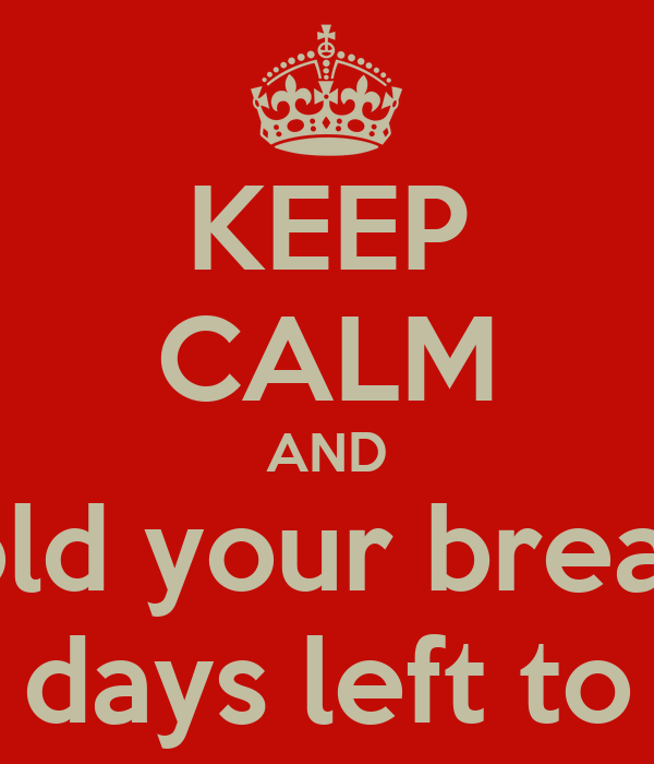 KEEP CALM AND hold your breath for it's only 2 days left to see her back