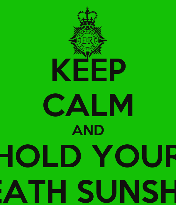 KEEP CALM AND HOLD YOUR BREATH SUNSHINE
