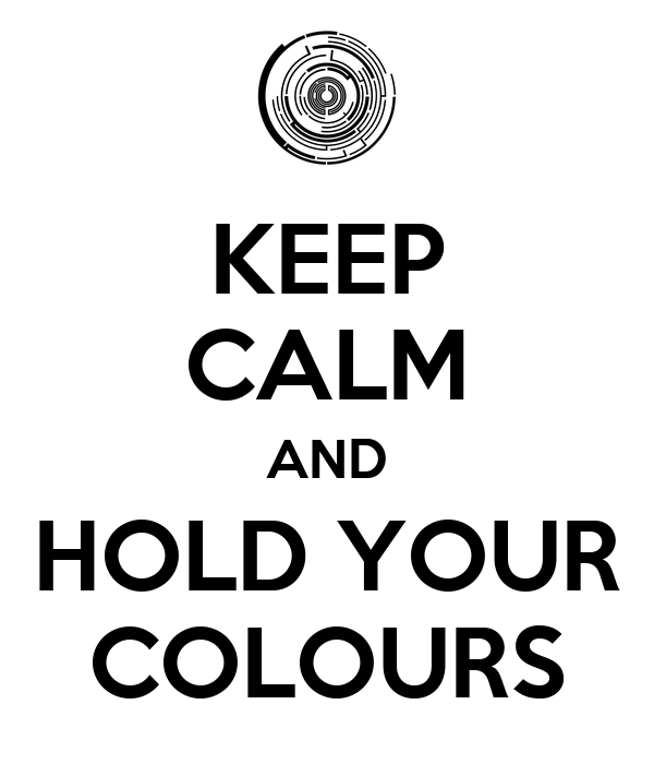 KEEP CALM AND HOLD YOUR COLOURS