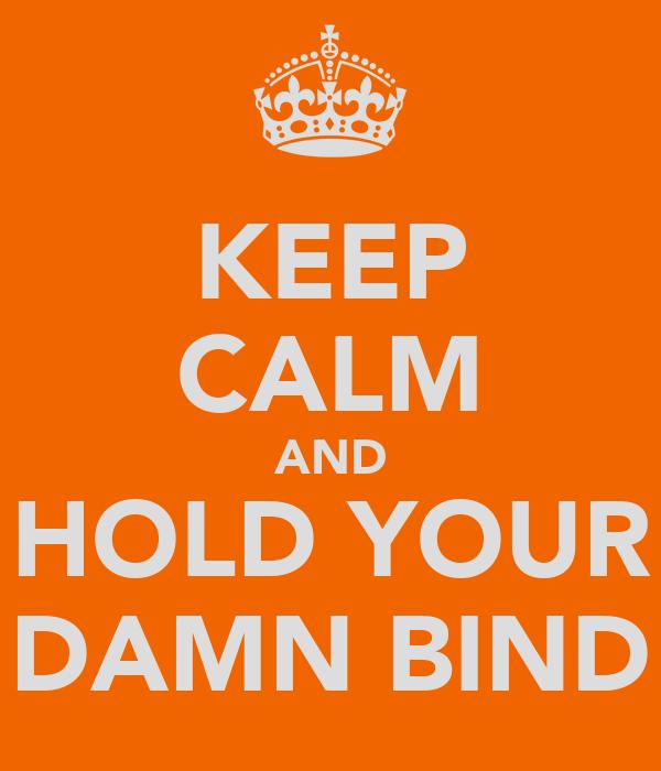 KEEP CALM AND HOLD YOUR DAMN BIND