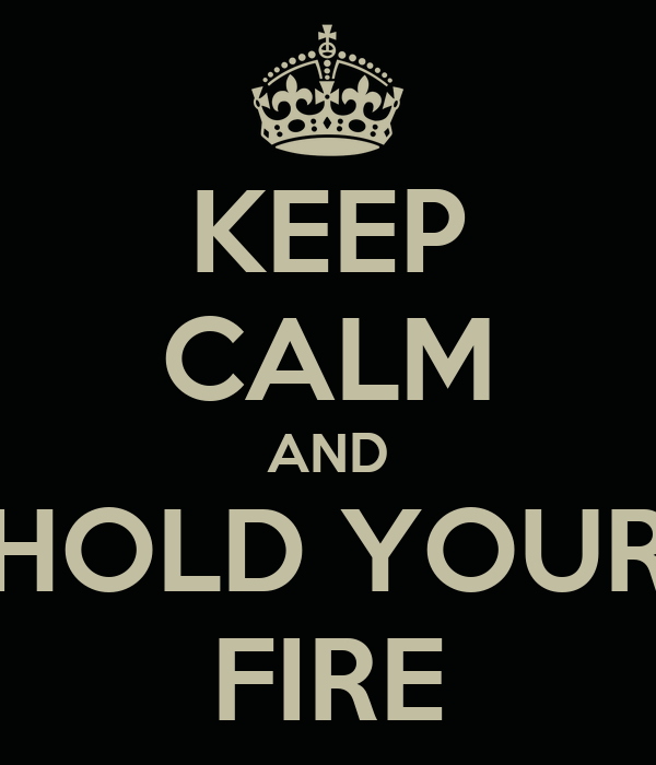 KEEP CALM AND HOLD YOUR FIRE
