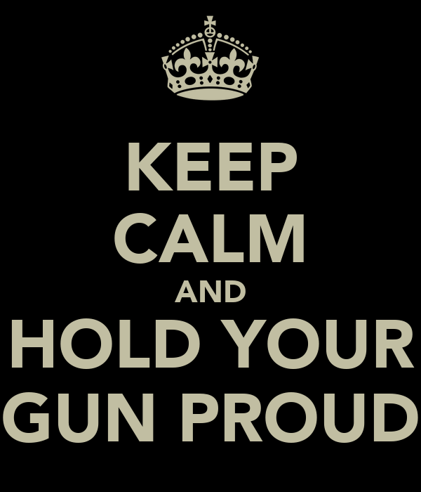 KEEP CALM AND HOLD YOUR GUN PROUD