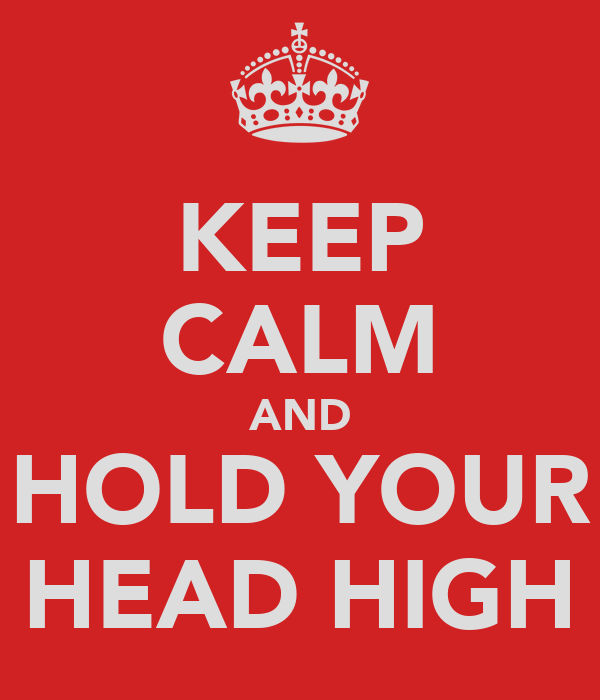 KEEP CALM AND HOLD YOUR HEAD HIGH