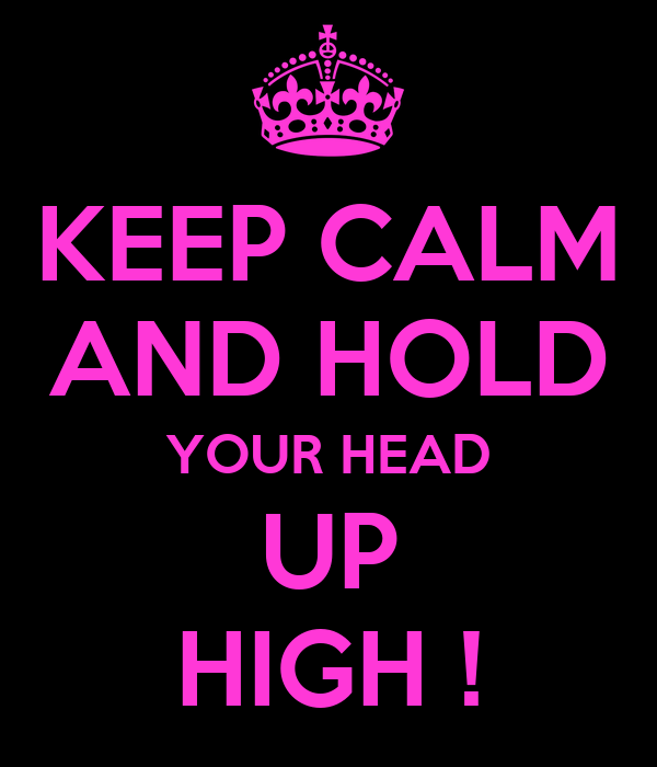 KEEP CALM AND HOLD YOUR HEAD UP HIGH !