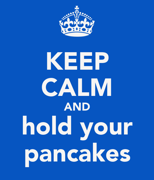 KEEP CALM AND hold your pancakes