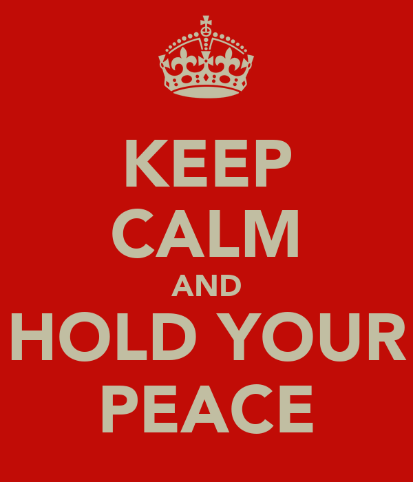 KEEP CALM AND HOLD YOUR PEACE