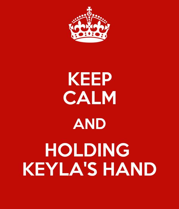 KEEP CALM AND HOLDING  KEYLA'S HAND