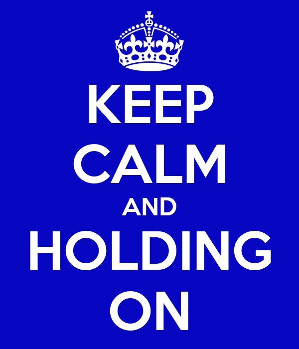 KEEP CALM AND HOLDING ON