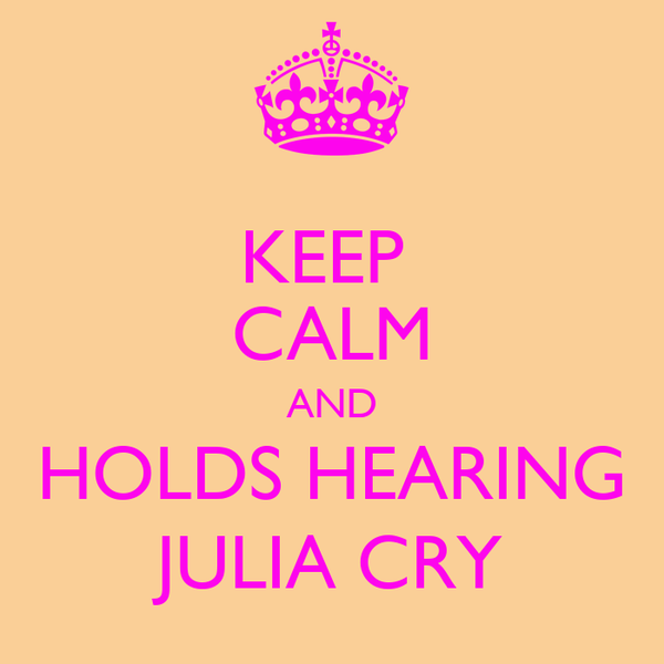 KEEP  CALM AND   HOLDS HEARING   JULIA CRY