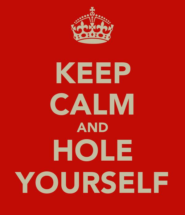 KEEP CALM AND HOLE YOURSELF
