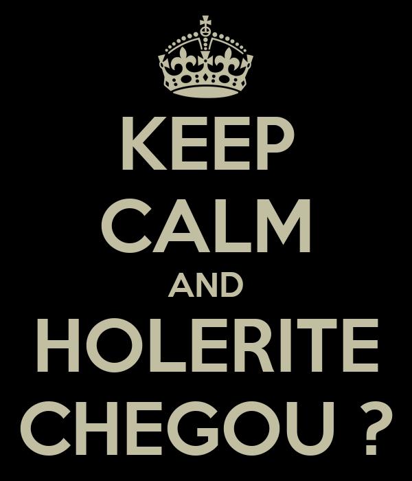 KEEP CALM AND HOLERITE CHEGOU ?