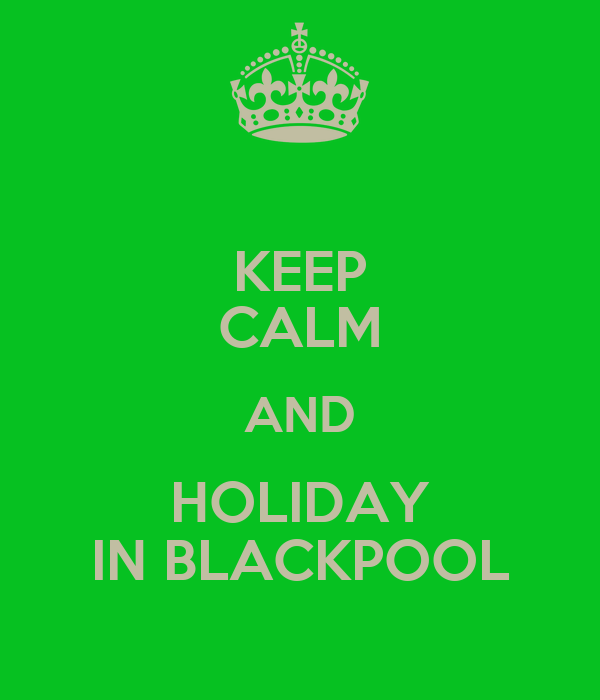 KEEP CALM AND HOLIDAY IN BLACKPOOL