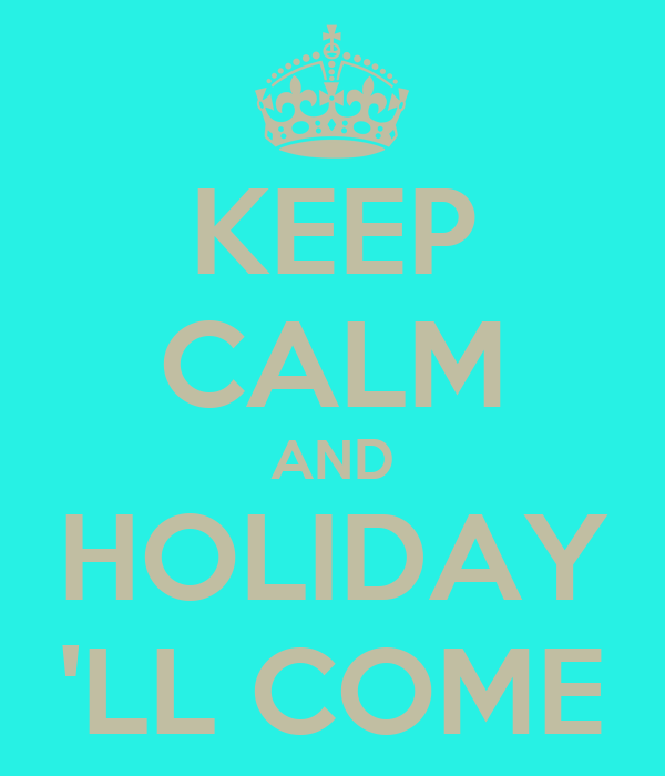KEEP CALM AND HOLIDAY 'LL COME