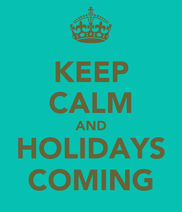 KEEP CALM AND HOLIDAYS COMING