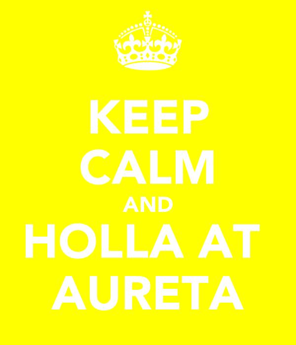 KEEP CALM AND HOLLA AT  AURETA