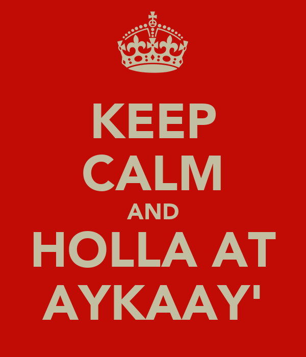 KEEP CALM AND HOLLA AT AYKAAY'