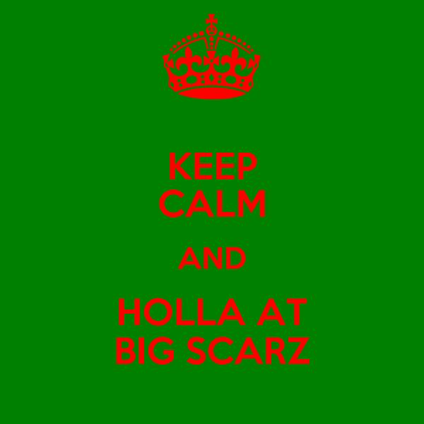 KEEP CALM AND HOLLA AT BIG SCARZ