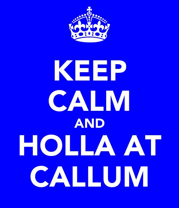 KEEP CALM AND HOLLA AT CALLUM