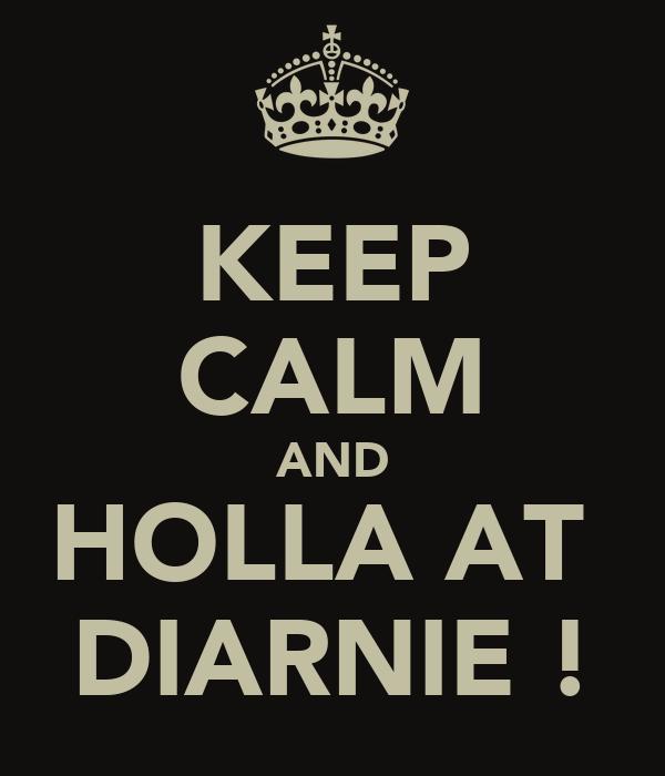 KEEP CALM AND HOLLA AT  DIARNIE !