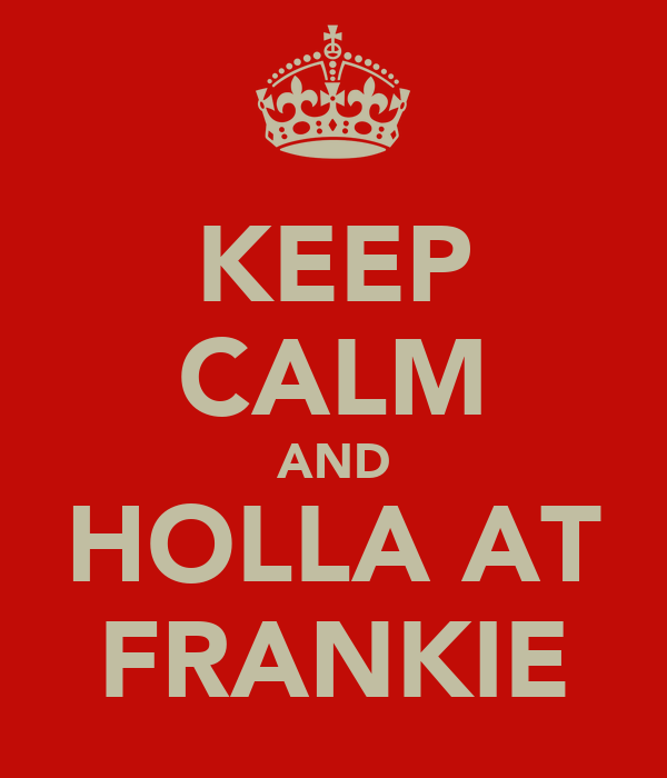 KEEP CALM AND HOLLA AT FRANKIE