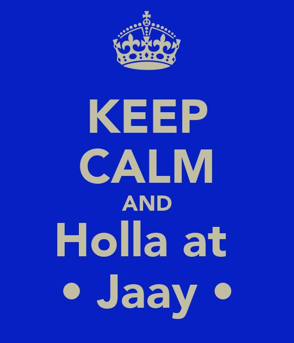 KEEP CALM AND Holla at  • Jaay •