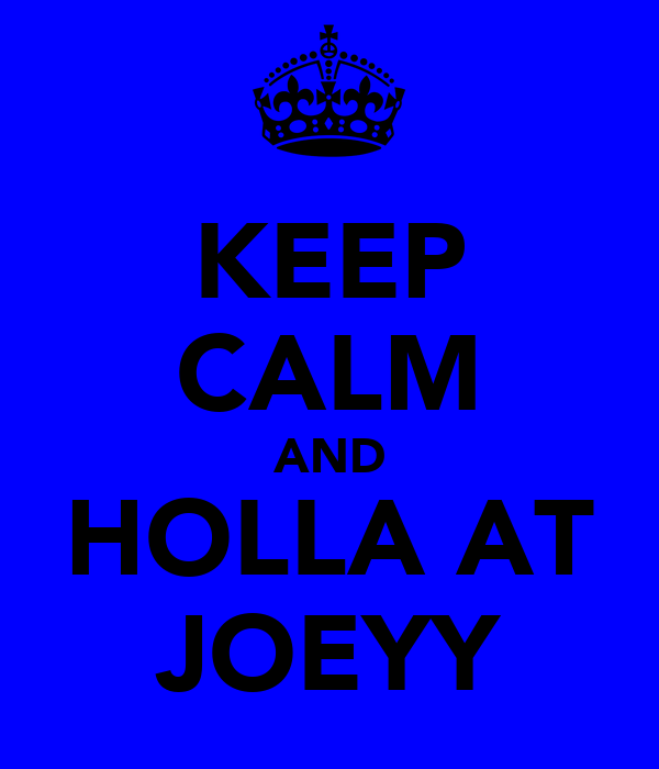 KEEP CALM AND HOLLA AT JOEYY
