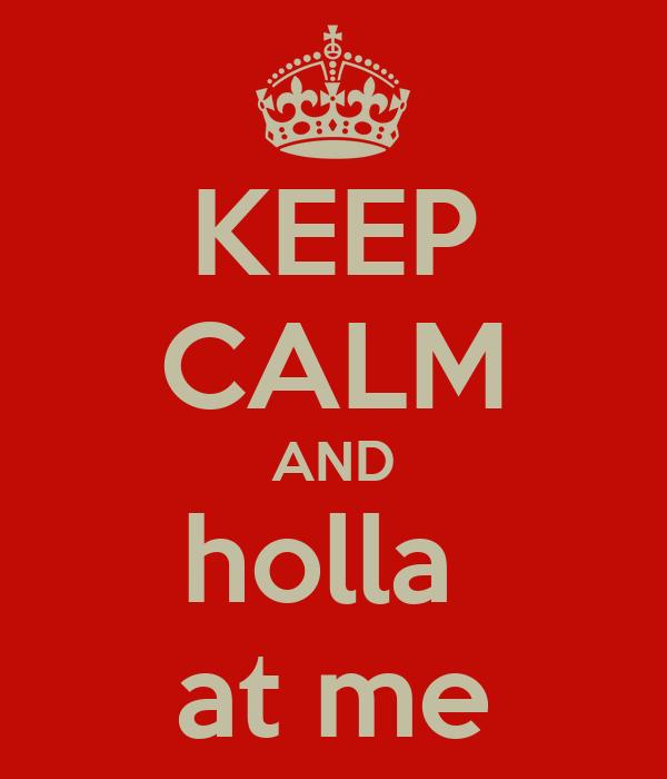 KEEP CALM AND holla  at me