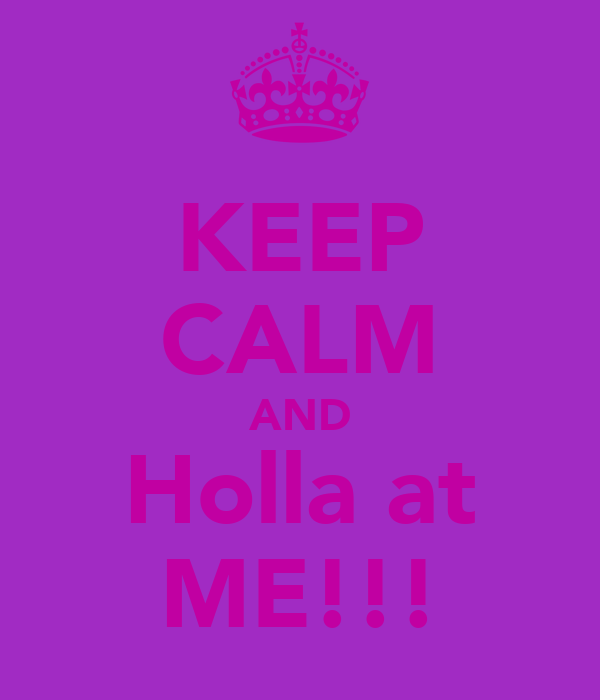 KEEP CALM AND Holla at ME!!!