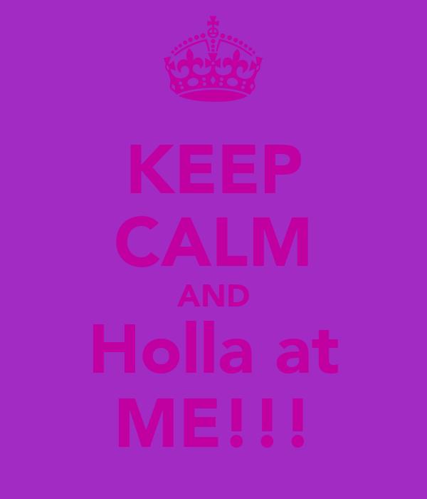 KEEP CALM AND Holla at ME!!!