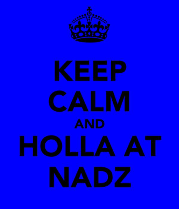 KEEP CALM AND HOLLA AT NADZ