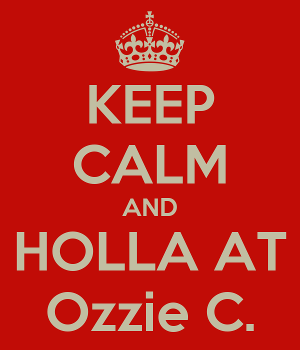 KEEP CALM AND HOLLA AT Ozzie C.