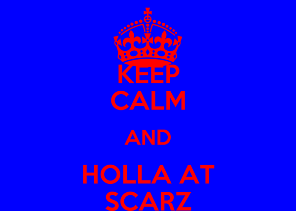 KEEP CALM AND HOLLA AT SCARZ