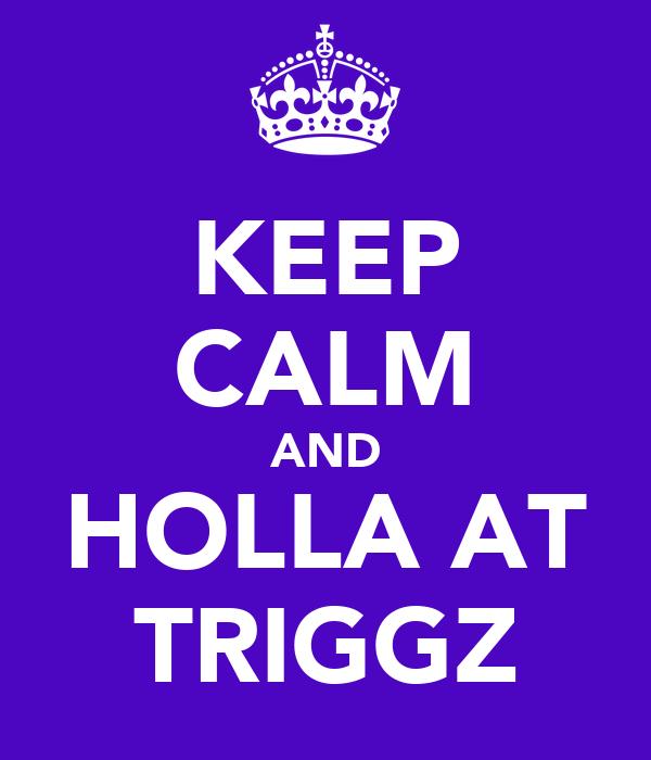 KEEP CALM AND HOLLA AT TRIGGZ