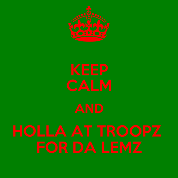 KEEP CALM AND HOLLA AT TROOPZ  FOR DA LEMZ